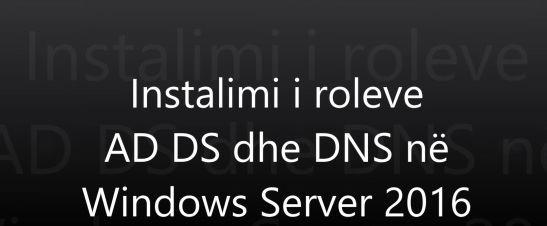 Instalimi i roleve AD DS dhe DNS në Windows Server 2016